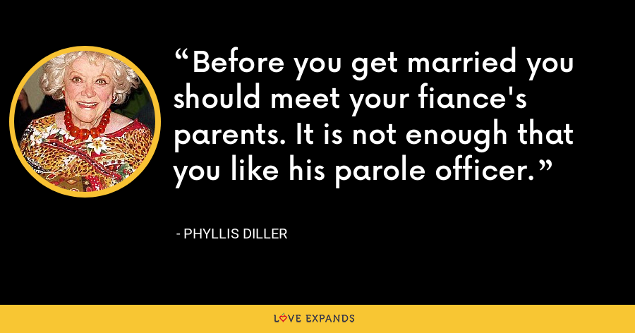 Before you get married you should meet your fiance's parents. It is not enough that you like his parole officer. - Phyllis Diller
