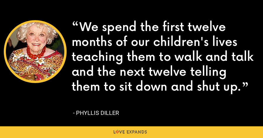 We spend the first twelve months of our children's lives teaching them to walk and talk and the next twelve telling them to sit down and shut up. - Phyllis Diller