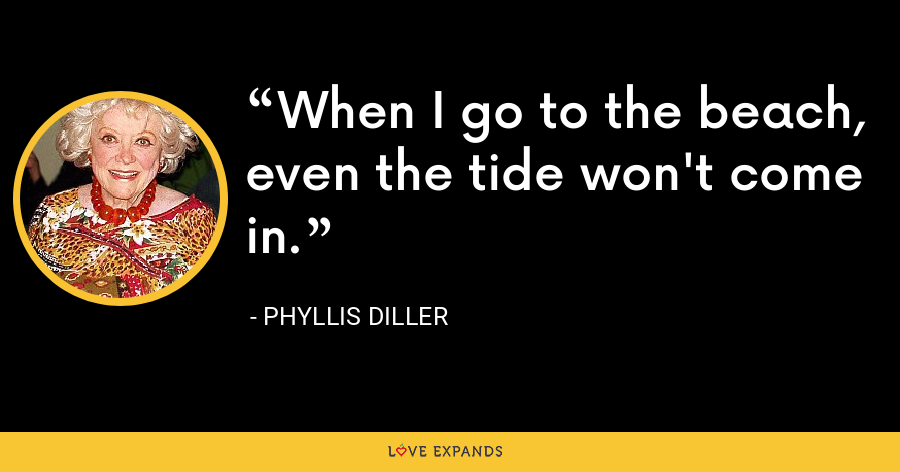 When I go to the beach, even the tide won't come in. - Phyllis Diller
