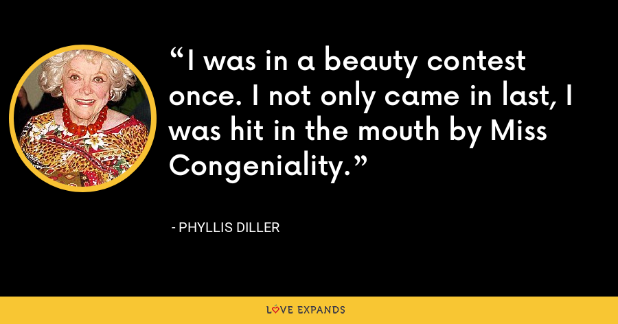 I was in a beauty contest once. I not only came in last, I was hit in the mouth by Miss Congeniality. - Phyllis Diller
