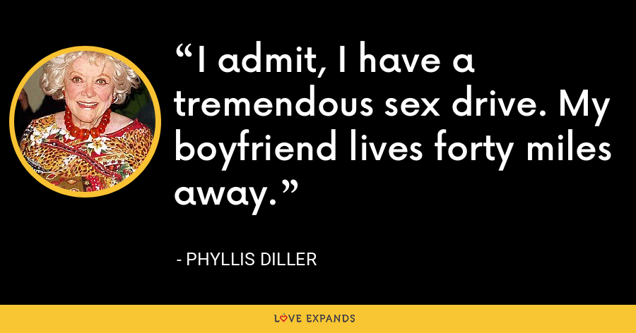 I admit, I have a tremendous sex drive. My boyfriend lives forty miles away. - Phyllis Diller