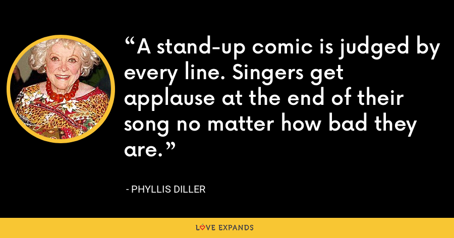 A stand-up comic is judged by every line. Singers get applause at the end of their song no matter how bad they are. - Phyllis Diller