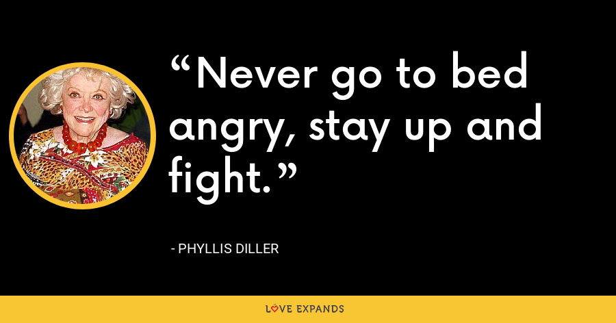 Never go to bed angry, stay up and fight. - Phyllis Diller