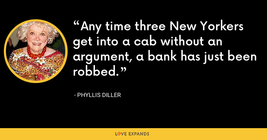 Any time three New Yorkers get into a cab without an argument, a bank has just been robbed. - Phyllis Diller