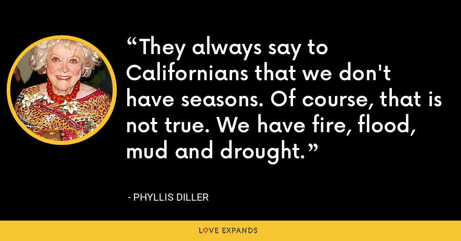 They always say to Californians that we don't have seasons. Of course, that is not true. We have fire, flood, mud and drought. - Phyllis Diller