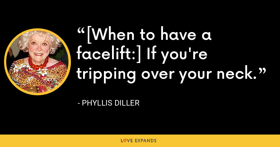 [When to have a facelift:] If you're tripping over your neck. - Phyllis Diller