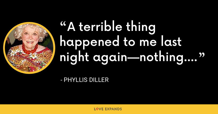 A terrible thing happened to me last night again—nothing. - Phyllis Diller