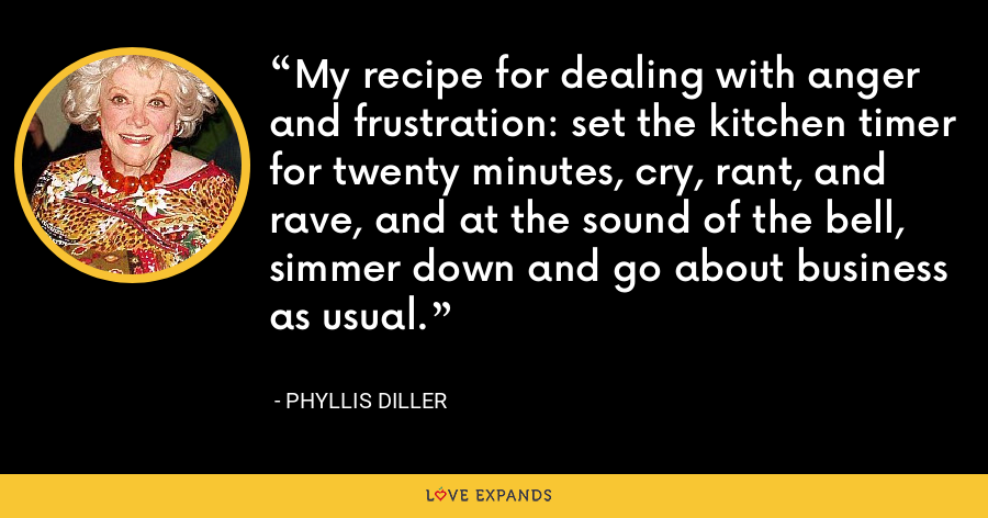My recipe for dealing with anger and frustration: set the kitchen timer for twenty minutes, cry, rant, and rave, and at the sound of the bell, simmer down and go about business as usual. - Phyllis Diller