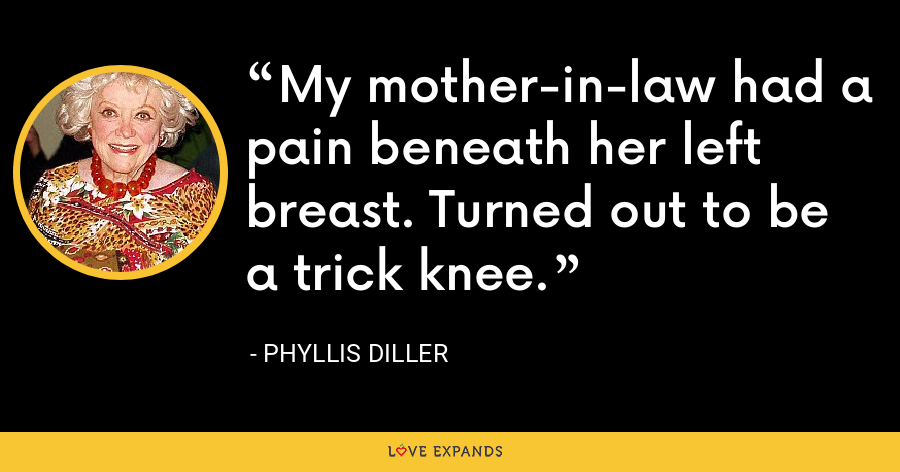 My mother-in-law had a pain beneath her left breast. Turned out to be a trick knee. - Phyllis Diller