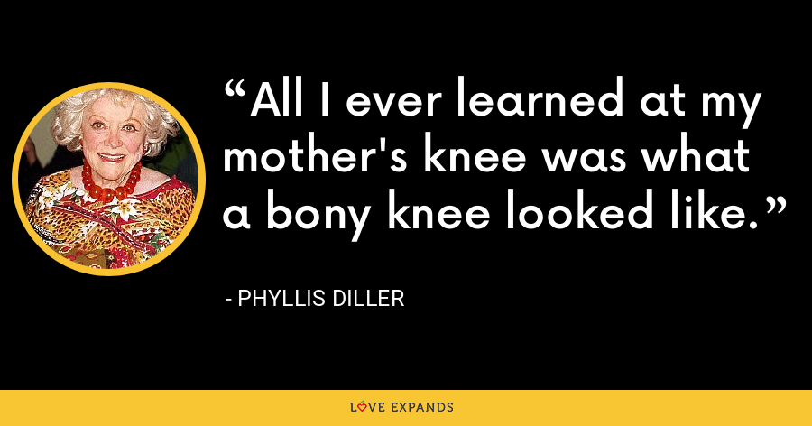 All I ever learned at my mother's knee was what a bony knee looked like. - Phyllis Diller