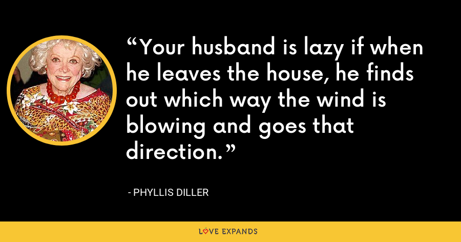 Your husband is lazy if when he leaves the house, he finds out which way the wind is blowing and goes that direction. - Phyllis Diller