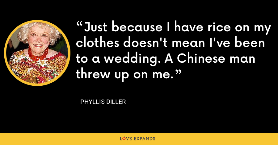 Just because I have rice on my clothes doesn't mean I've been to a wedding. A Chinese man threw up on me. - Phyllis Diller
