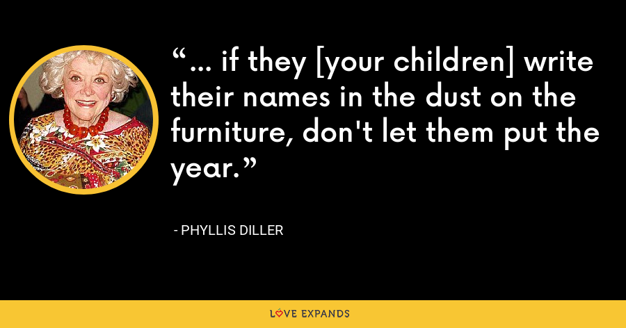 ... if they [your children] write their names in the dust on the furniture, don't let them put the year. - Phyllis Diller