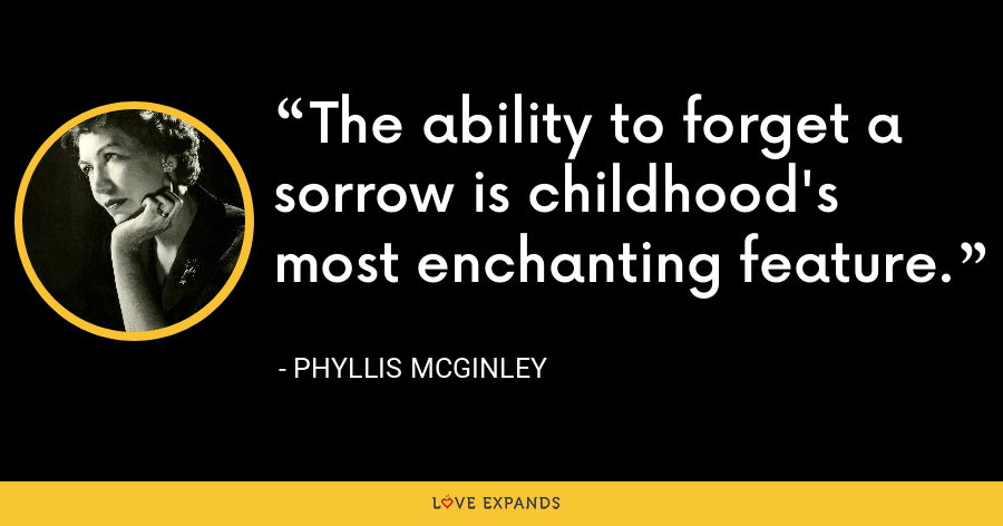 The ability to forget a sorrow is childhood's most enchanting feature. - Phyllis McGinley