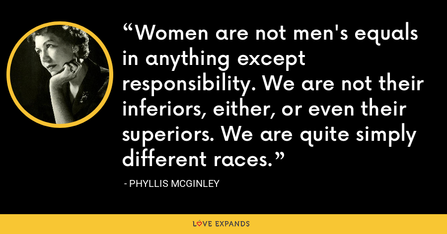 Women are not men's equals in anything except responsibility. We are not their inferiors, either, or even their superiors. We are quite simply different races. - Phyllis McGinley