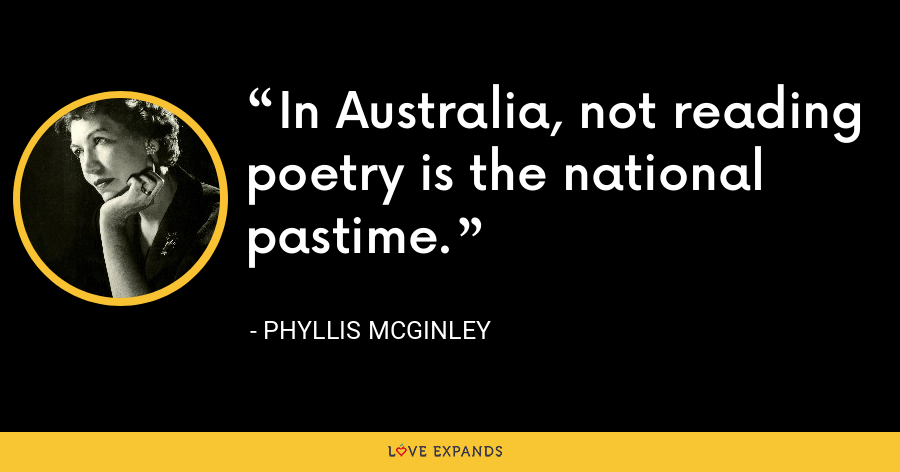 In Australia, not reading poetry is the national pastime. - Phyllis McGinley