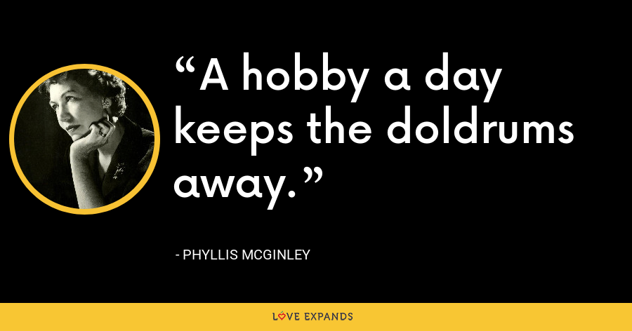 A hobby a day keeps the doldrums away. - Phyllis McGinley
