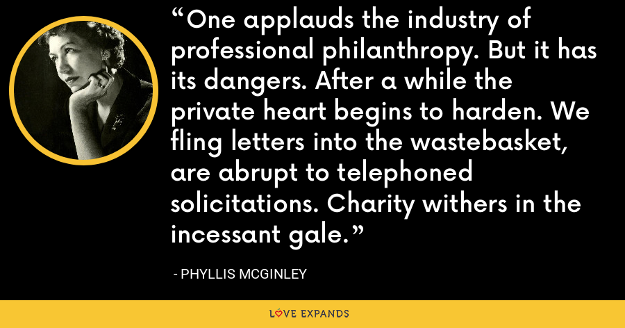 One applauds the industry of professional philanthropy. But it has its dangers. After a while the private heart begins to harden. We fling letters into the wastebasket, are abrupt to telephoned solicitations. Charity withers in the incessant gale. - Phyllis McGinley