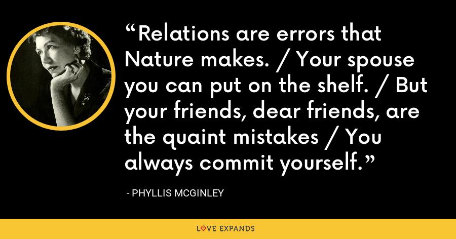 Relations are errors that Nature makes. / Your spouse you can put on the shelf. / But your friends, dear friends, are the quaint mistakes / You always commit yourself. - Phyllis McGinley