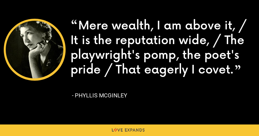 Mere wealth, I am above it, / It is the reputation wide, / The playwright's pomp, the poet's pride / That eagerly I covet. - Phyllis McGinley