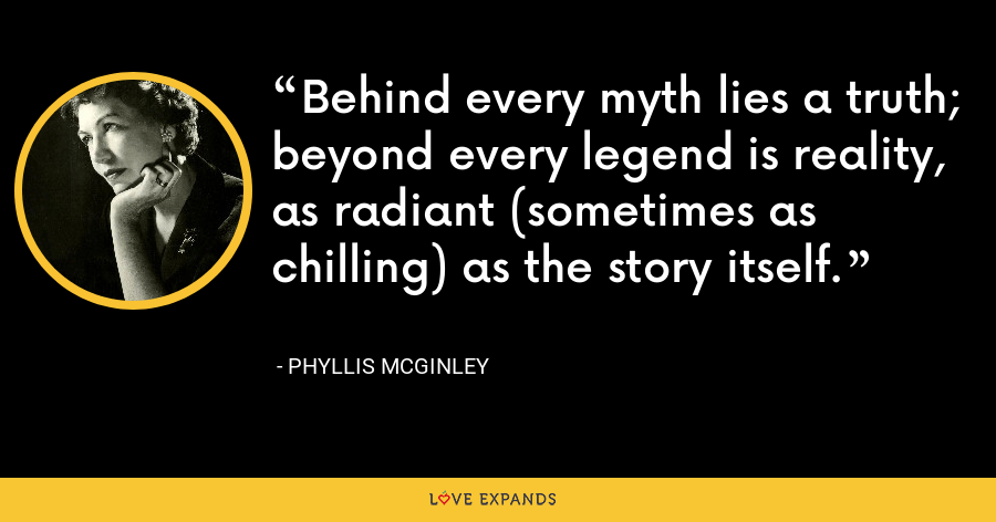 Behind every myth lies a truth; beyond every legend is reality, as radiant (sometimes as chilling) as the story itself. - Phyllis McGinley