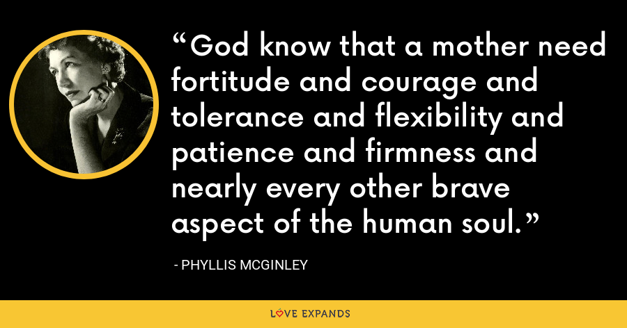 God know that a mother need fortitude and courage and tolerance and flexibility and patience and firmness and nearly every other brave aspect of the human soul. - Phyllis McGinley