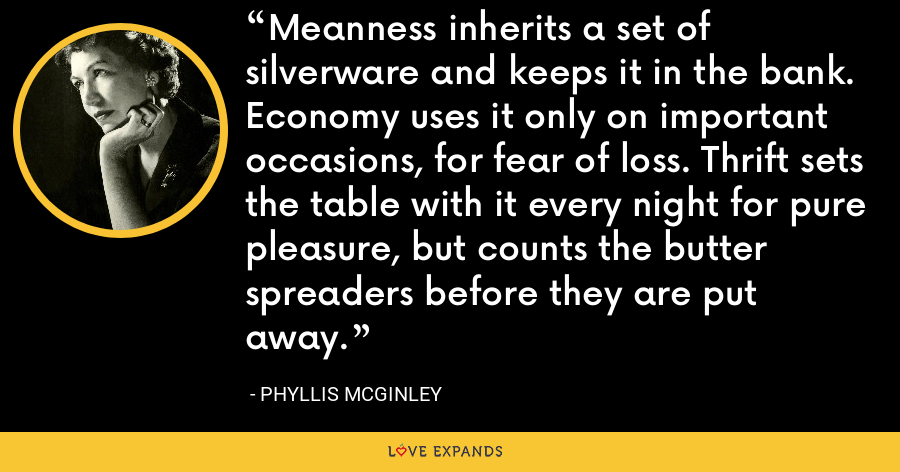 Meanness inherits a set of silverware and keeps it in the bank. Economy uses it only on important occasions, for fear of loss. Thrift sets the table with it every night for pure pleasure, but counts the butter spreaders before they are put away. - Phyllis McGinley