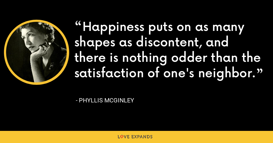 Happiness puts on as many shapes as discontent, and there is nothing odder than the satisfaction of one's neighbor. - Phyllis McGinley