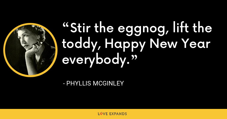Stir the eggnog, lift the toddy, Happy New Year everybody. - Phyllis McGinley