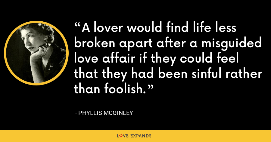 A lover would find life less broken apart after a misguided love affair if they could feel that they had been sinful rather than foolish. - Phyllis McGinley