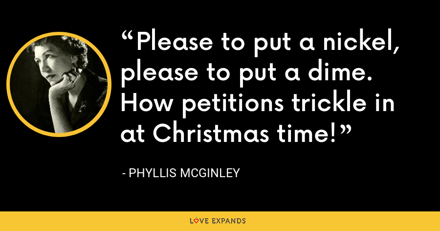 Please to put a nickel, please to put a dime. How petitions trickle in at Christmas time! - Phyllis McGinley