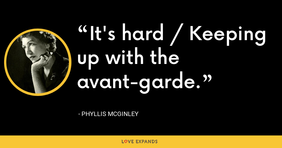 It's hard / Keeping up with the avant-garde. - Phyllis McGinley