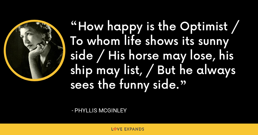 How happy is the Optimist / To whom life shows its sunny side / His horse may lose, his ship may list, / But he always sees the funny side. - Phyllis McGinley