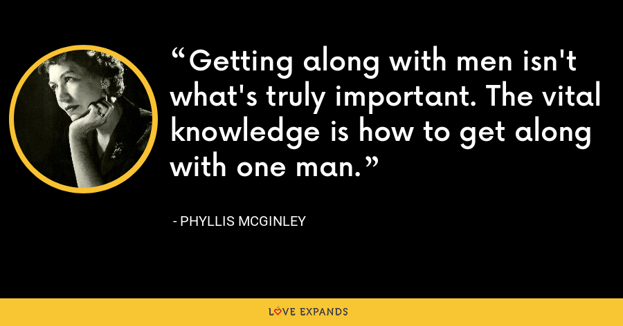 Getting along with men isn't what's truly important. The vital knowledge is how to get along with one man. - Phyllis McGinley