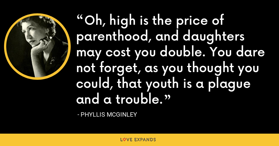 Oh, high is the price of parenthood, and daughters may cost you double. You dare not forget, as you thought you could, that youth is a plague and a trouble. - Phyllis McGinley