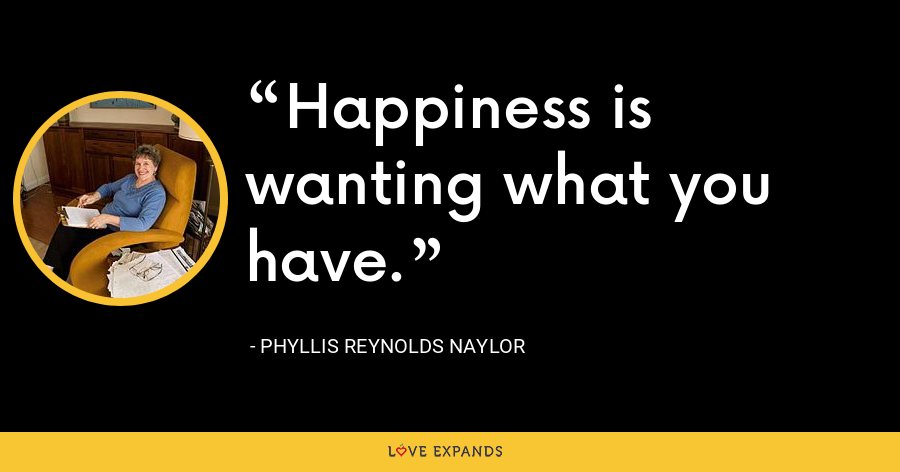 Happiness is wanting what you have. - Phyllis Reynolds Naylor
