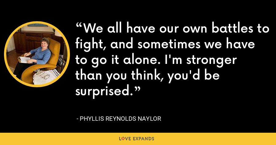 We all have our own battles to fight, and sometimes we have to go it alone. I'm stronger than you think, you'd be surprised. - Phyllis Reynolds Naylor