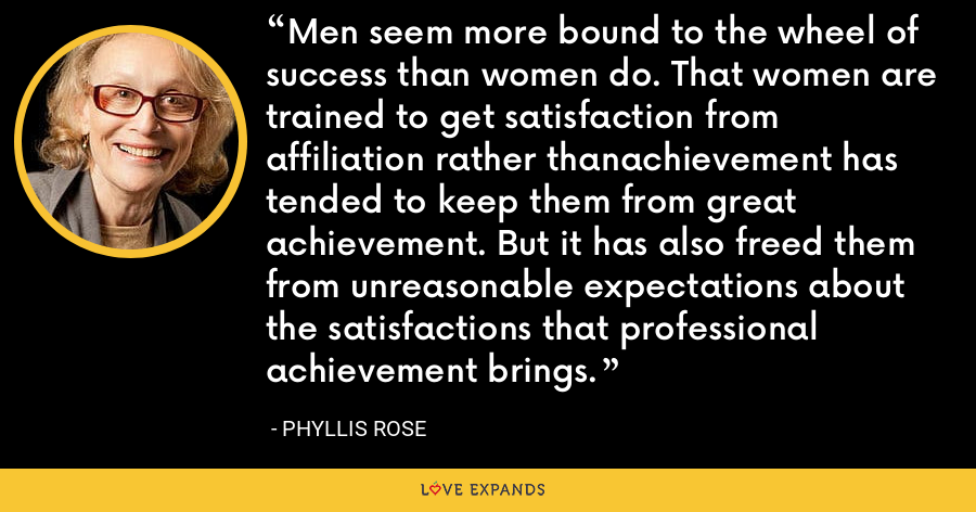 Men seem more bound to the wheel of success than women do. That women are trained to get satisfaction from affiliation rather thanachievement has tended to keep them from great achievement. But it has also freed them from unreasonable expectations about the satisfactions that professional achievement brings. - Phyllis Rose