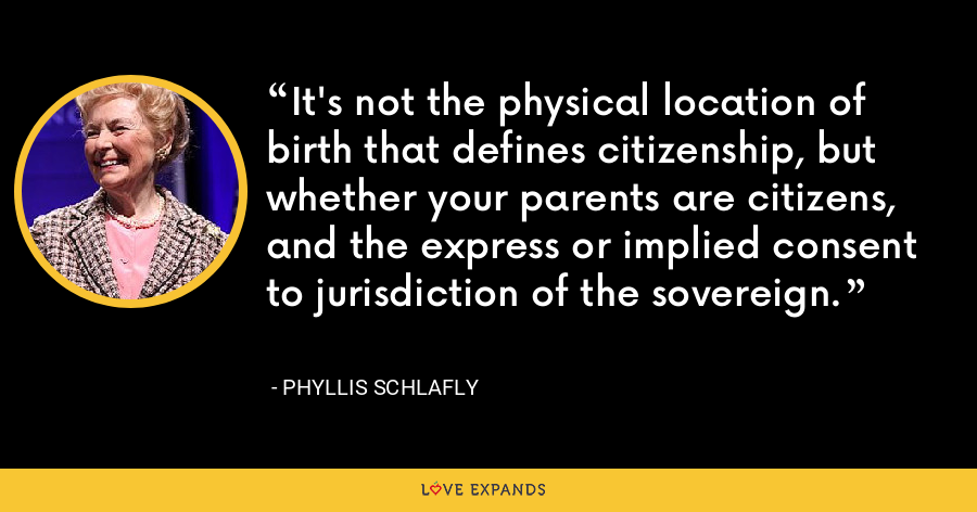 It's not the physical location of birth that defines citizenship, but whether your parents are citizens, and the express or implied consent to jurisdiction of the sovereign. - Phyllis Schlafly