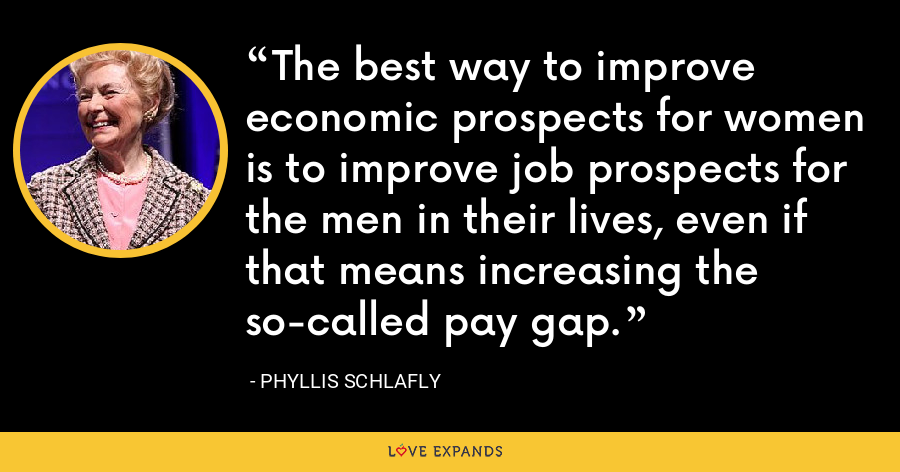 The best way to improve economic prospects for women is to improve job prospects for the men in their lives, even if that means increasing the so-called pay gap. - Phyllis Schlafly