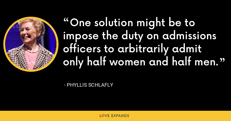 One solution might be to impose the duty on admissions officers to arbitrarily admit only half women and half men. - Phyllis Schlafly