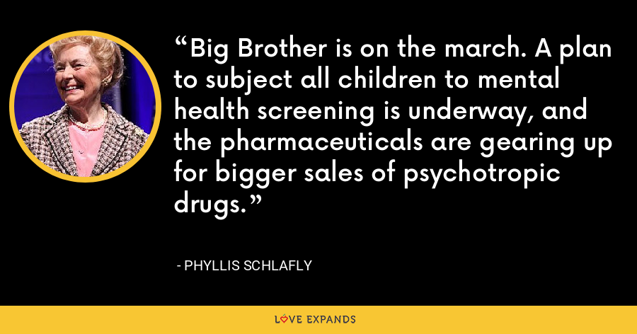 Big Brother is on the march. A plan to subject all children to mental health screening is underway, and the pharmaceuticals are gearing up for bigger sales of psychotropic drugs. - Phyllis Schlafly