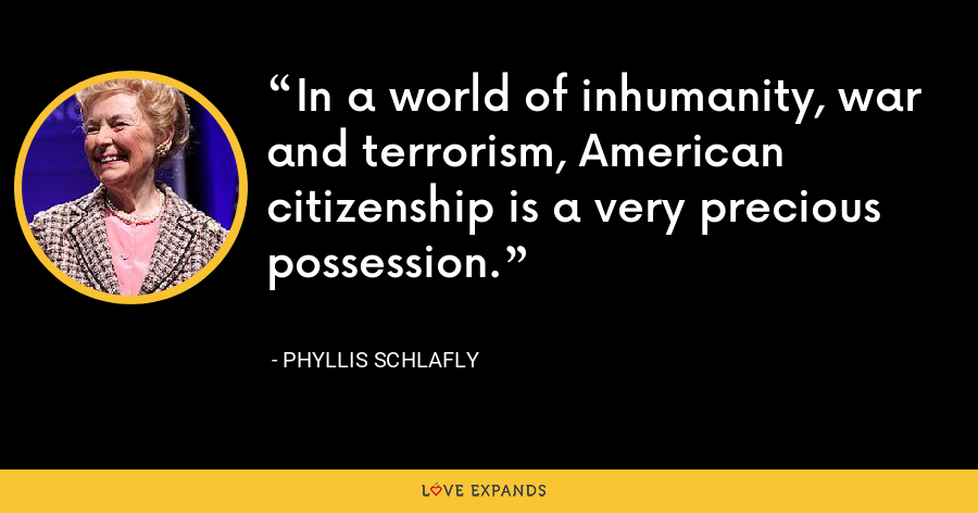 In a world of inhumanity, war and terrorism, American citizenship is a very precious possession. - Phyllis Schlafly