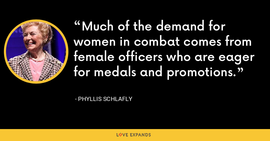 Much of the demand for women in combat comes from female officers who are eager for medals and promotions. - Phyllis Schlafly