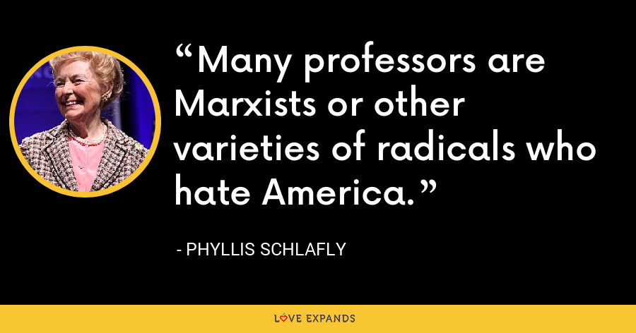 Many professors are Marxists or other varieties of radicals who hate America. - Phyllis Schlafly