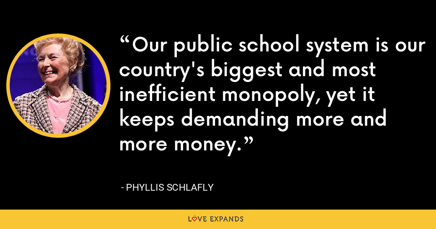Our public school system is our country's biggest and most inefficient monopoly, yet it keeps demanding more and more money. - Phyllis Schlafly