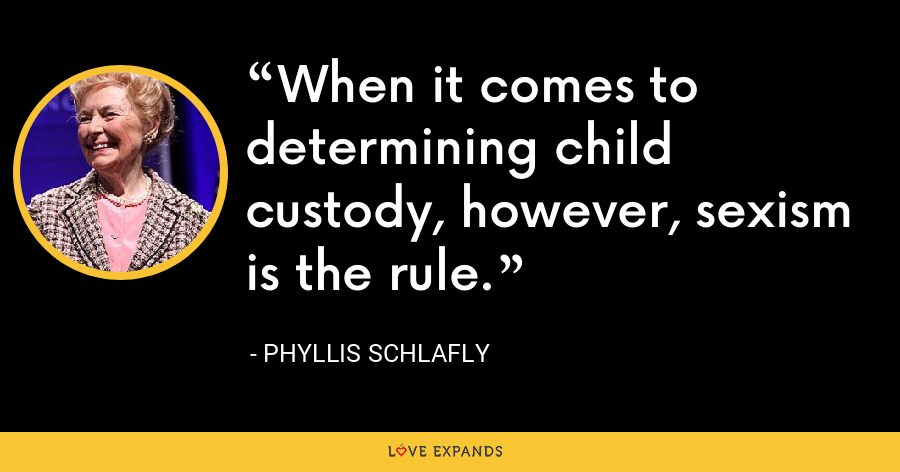 When it comes to determining child custody, however, sexism is the rule. - Phyllis Schlafly
