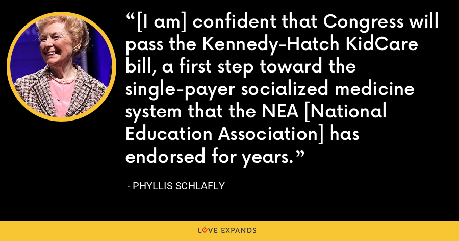[I am] confident that Congress will pass the Kennedy-Hatch KidCare bill, a first step toward the single-payer socialized medicine system that the NEA [National Education Association] has endorsed for years. - Phyllis Schlafly