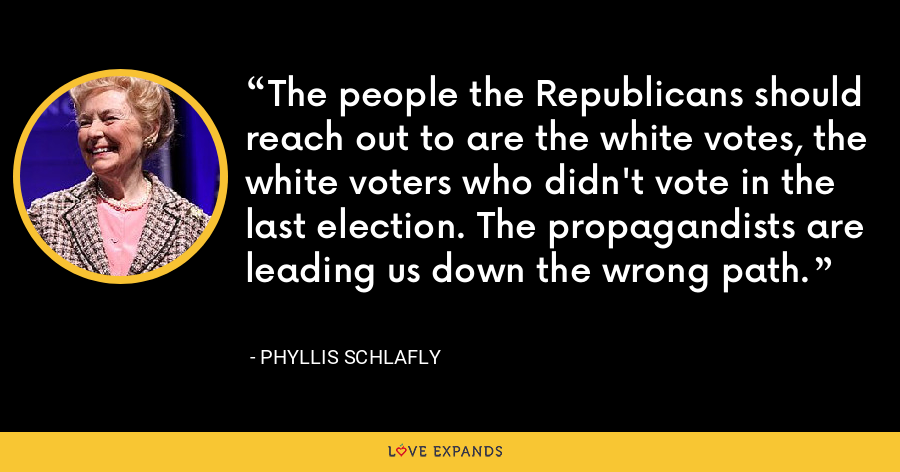 The people the Republicans should reach out to are the white votes, the white voters who didn't vote in the last election. The propagandists are leading us down the wrong path. - Phyllis Schlafly