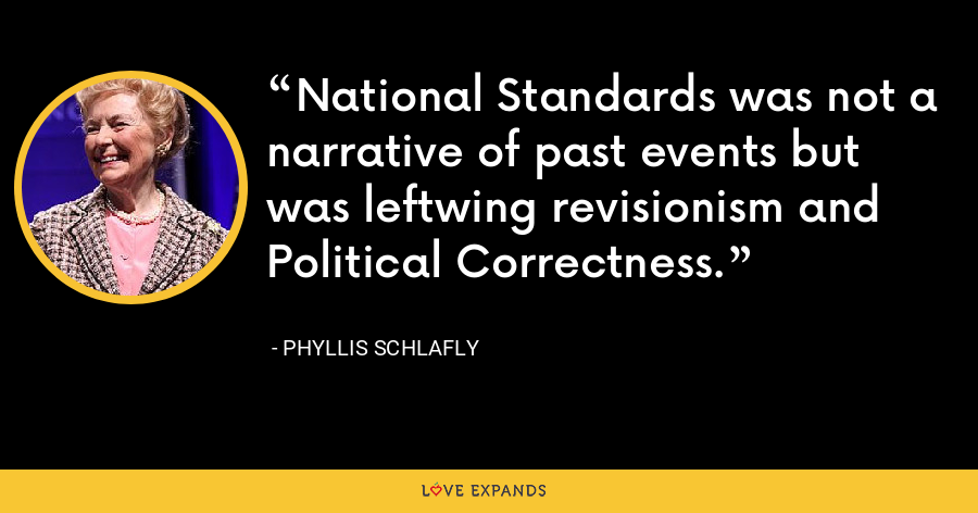 National Standards was not a narrative of past events but was leftwing revisionism and Political Correctness. - Phyllis Schlafly